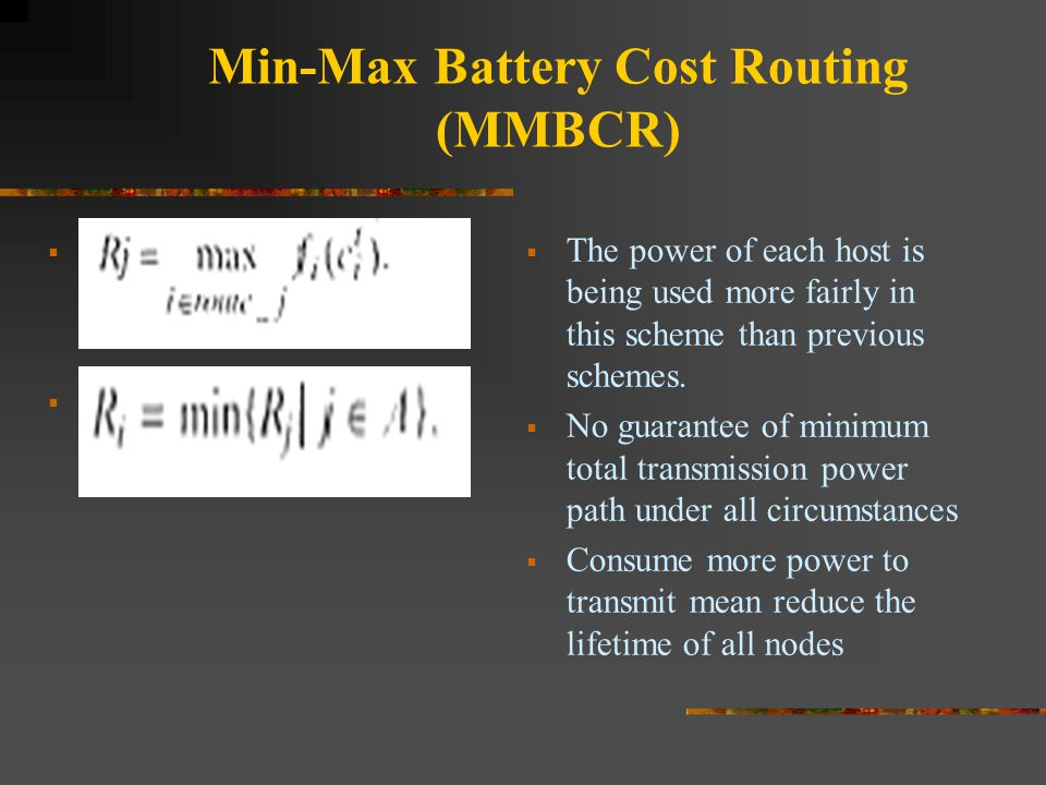 Min-Max Battery Cost Routing (MMBCR)      The power of each host is being used more fairly in this scheme than previous schemes.  No guarantee o