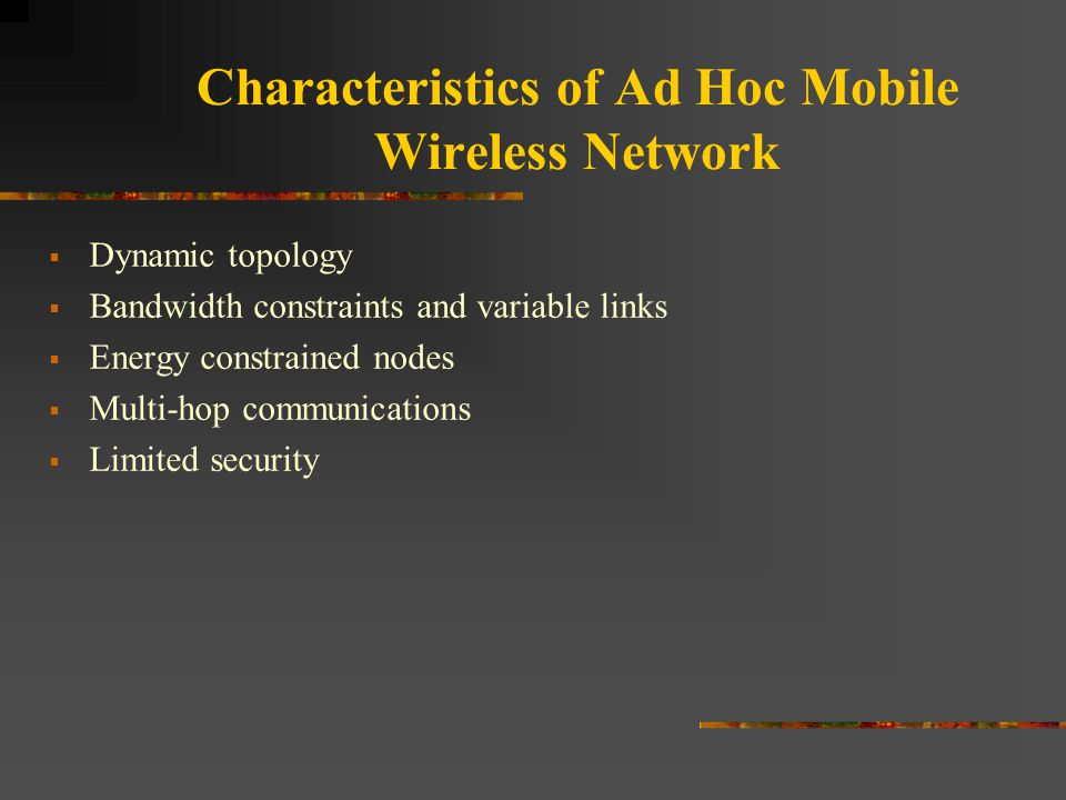 Characteristics of Ad Hoc Mobile Wireless Network  Dynamic topology  Bandwidth constraints and variable links  Energy constrained nodes  Multi-hop