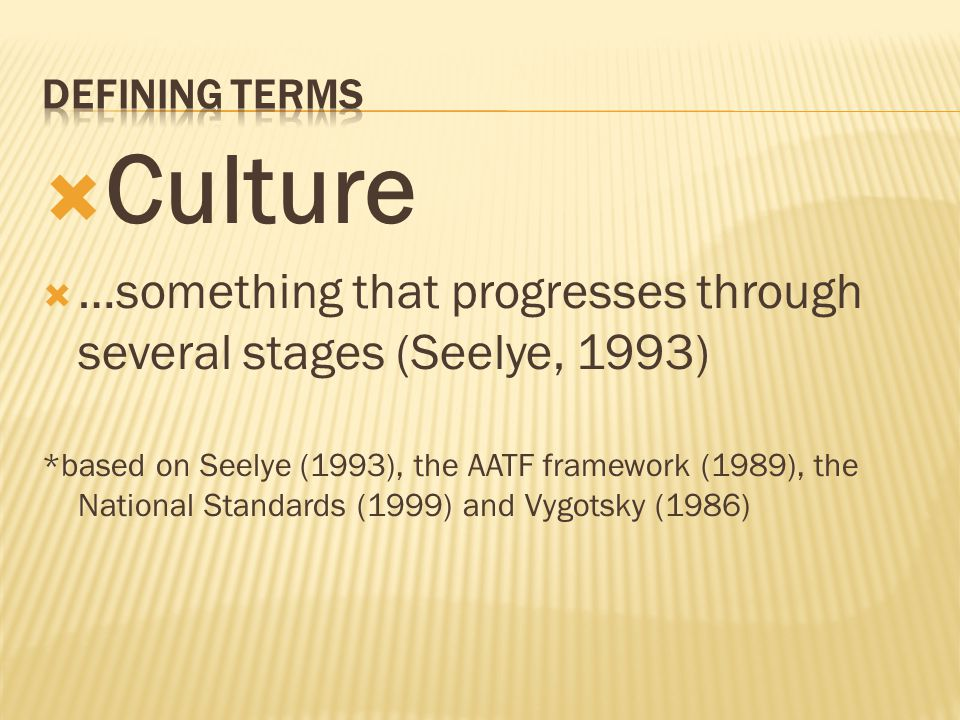  Culture  …something that progresses through several stages (Seelye, 1993) *based on Seelye (1993), the AATF framework (1989), the National Standards (1999) and Vygotsky (1986)