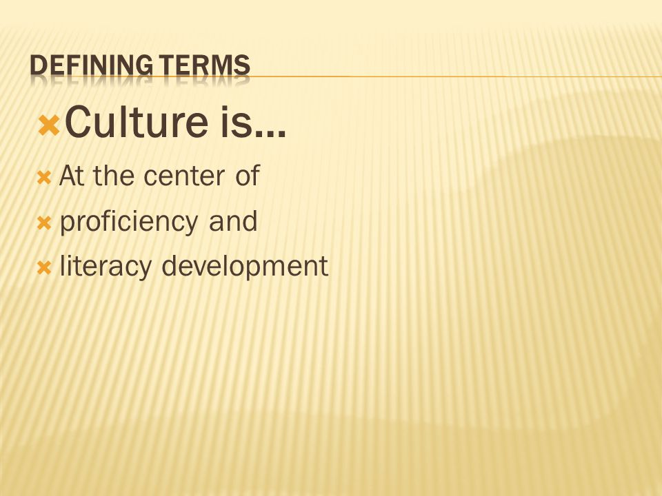  Culture is…  At the center of  proficiency and  literacy development