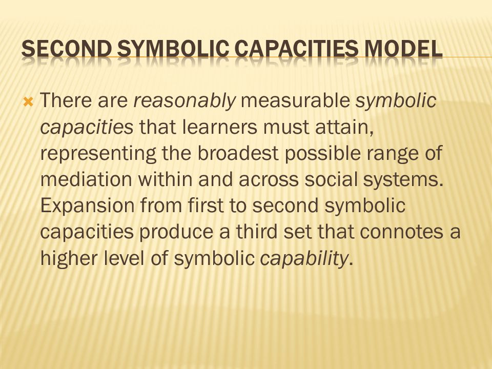 There are reasonably measurable symbolic capacities that learners must attain, representing the broadest possible range of mediation within and across social systems.