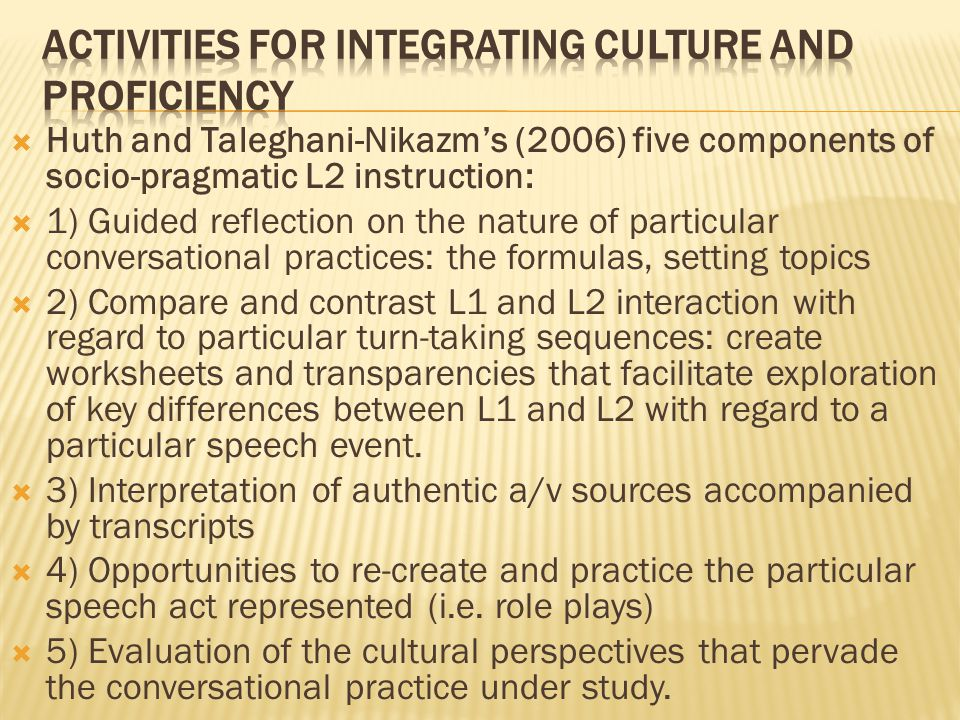  Huth and Taleghani-Nikazm's (2006) five components of socio-pragmatic L2 instruction:  1) Guided reflection on the nature of particular conversational practices: the formulas, setting topics  2) Compare and contrast L1 and L2 interaction with regard to particular turn-taking sequences: create worksheets and transparencies that facilitate exploration of key differences between L1 and L2 with regard to a particular speech event.