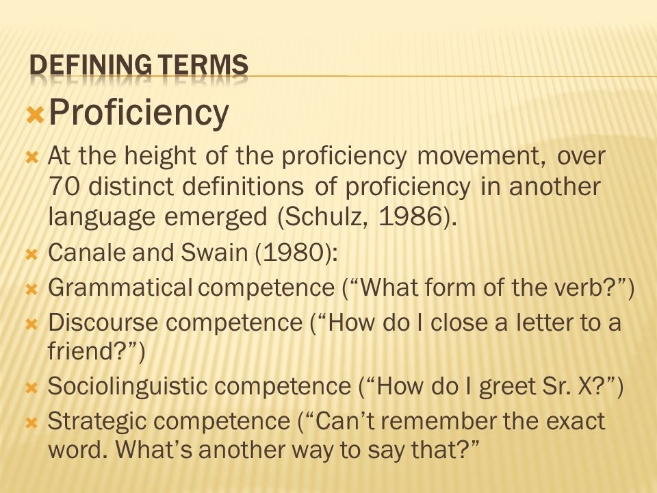  Proficiency  At the height of the proficiency movement, over 70 distinct definitions of proficiency in another language emerged (Schulz, 1986).