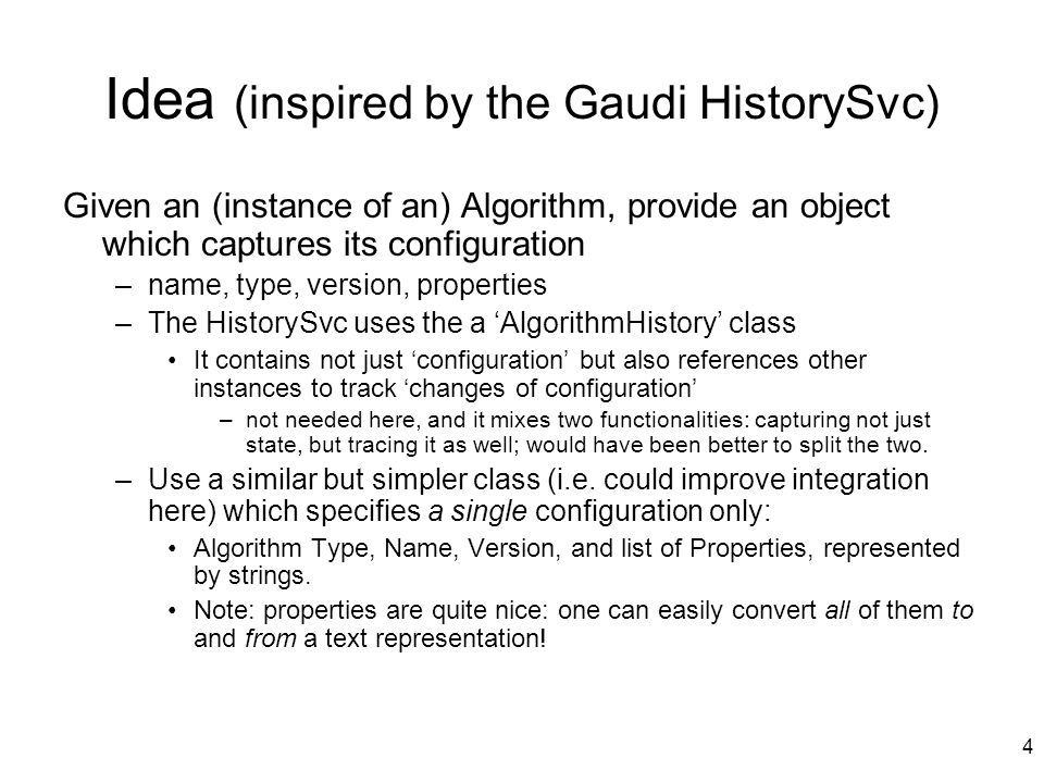 4 Idea (inspired by the Gaudi HistorySvc) Given an (instance of an) Algorithm, provide an object which captures its configuration –name, type, version, properties –The HistorySvc uses the a 'AlgorithmHistory' class It contains not just 'configuration' but also references other instances to track 'changes of configuration' –not needed here, and it mixes two functionalities: capturing not just state, but tracing it as well; would have been better to split the two.