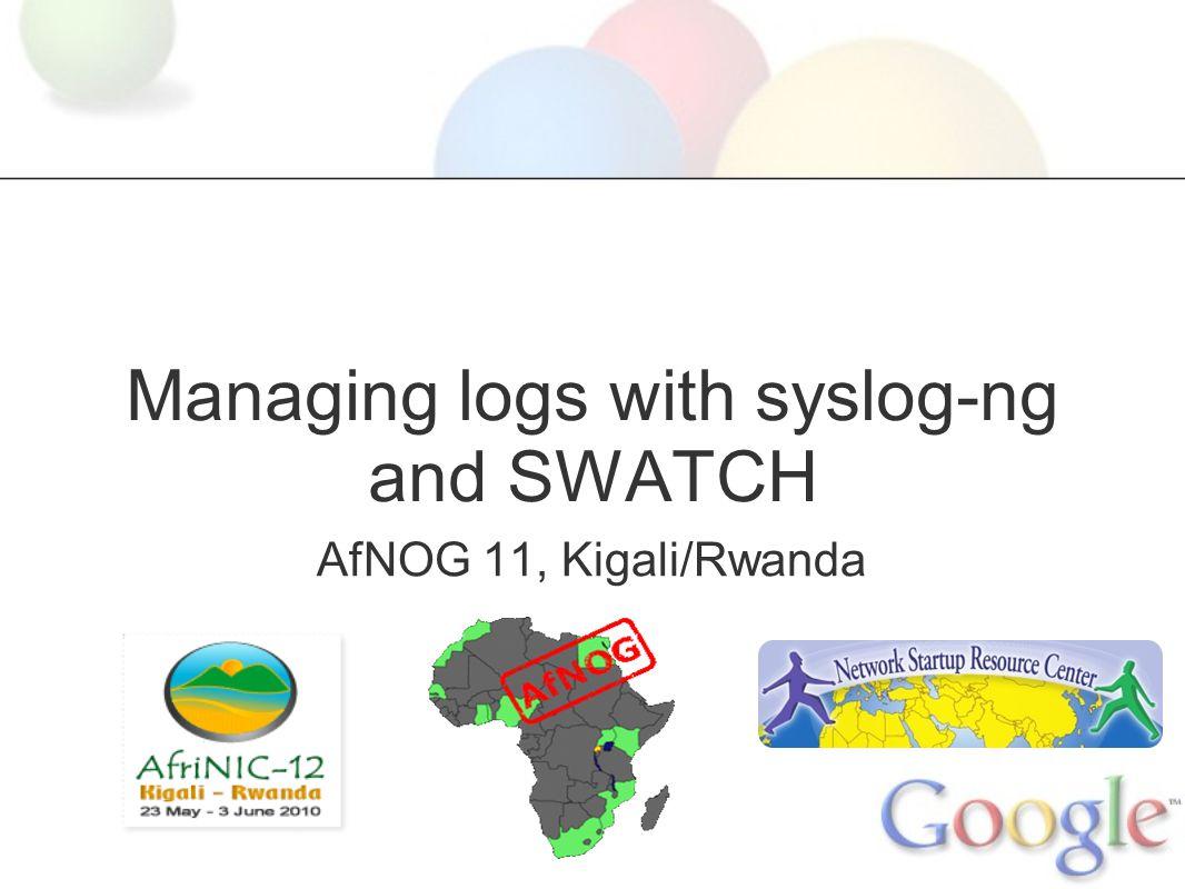 Managing logs with syslog-ng and SWATCH AfNOG 11, Kigali/Rwanda