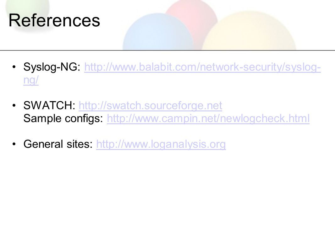 References Syslog-NG: http://www.balabit.com/network-security/syslog- ng/http://www.balabit.com/network-security/syslog- ng/ SWATCH: http://swatch.sourceforge.net Sample configs: http://www.campin.net/newlogcheck.htmlhttp://swatch.sourceforge.nethttp://www.campin.net/newlogcheck.html General sites: http://www.loganalysis.orghttp://www.loganalysis.org