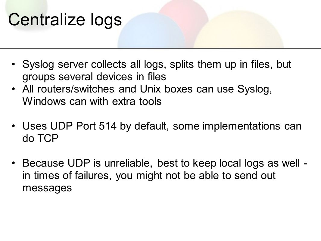 Centralize logs Syslog server collects all logs, splits them up in files, but groups several devices in files All routers/switches and Unix boxes can use Syslog, Windows can with extra tools Uses UDP Port 514 by default, some implementations can do TCP Because UDP is unreliable, best to keep local logs as well - in times of failures, you might not be able to send out messages