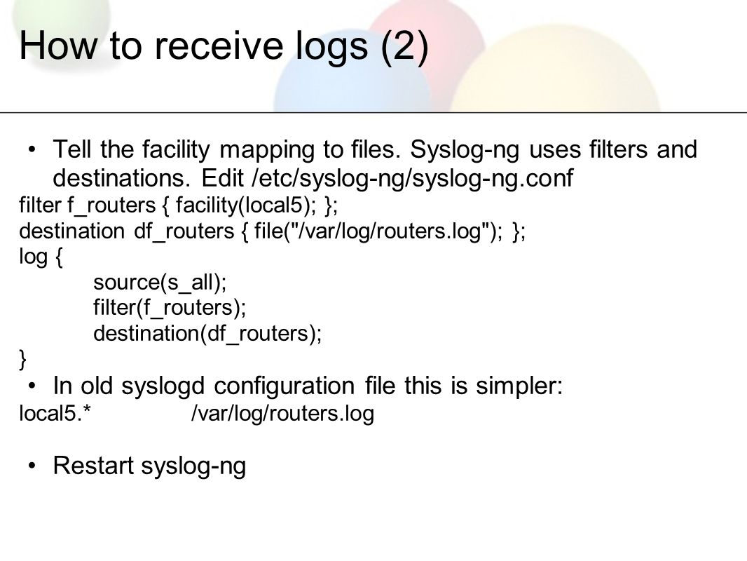 How to receive logs (2) Tell the facility mapping to files.
