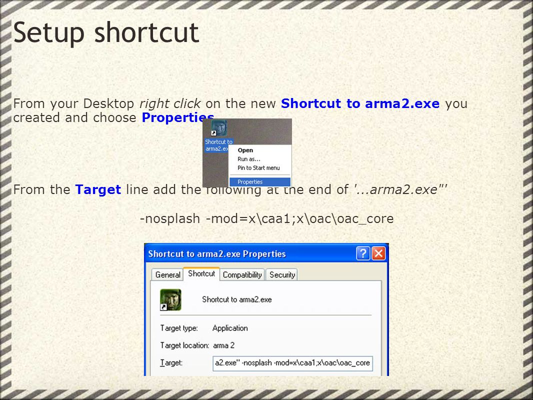 Setup shortcut From your Desktop right click on the new Shortcut to arma2.exe you created and choose Properties.