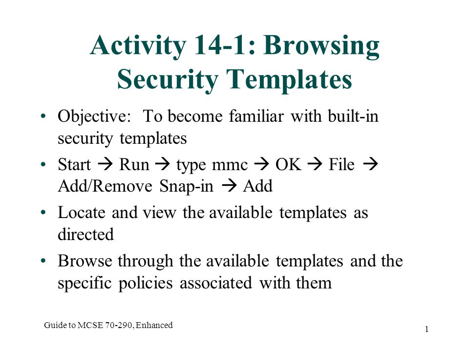 Guide to MCSE 70-290, Enhanced 2 Activity 14-2: Creating a Security Template Objective: to explore the creation of a custom security template Open a New Template from the MMC Security Templates snap-in as directed Configure settings for the new template as specified Save the template View the template file