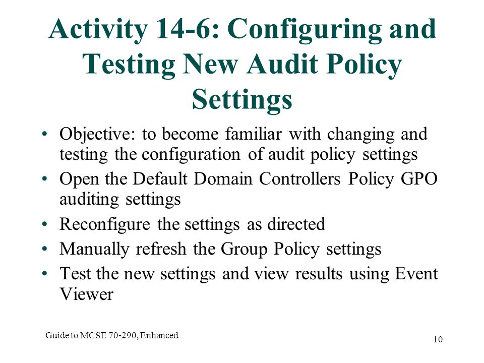 Guide to MCSE 70-290, Enhanced 10 Activity 14-6: Configuring and Testing New Audit Policy Settings Objective: to become familiar with changing and testing the configuration of audit policy settings Open the Default Domain Controllers Policy GPO auditing settings Reconfigure the settings as directed Manually refresh the Group Policy settings Test the new settings and view results using Event Viewer
