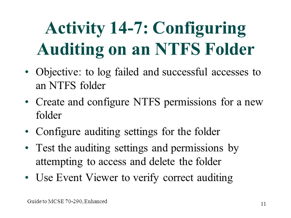 Guide to MCSE 70-290, Enhanced 11 Activity 14-7: Configuring Auditing on an NTFS Folder Objective: to log failed and successful accesses to an NTFS folder Create and configure NTFS permissions for a new folder Configure auditing settings for the folder Test the auditing settings and permissions by attempting to access and delete the folder Use Event Viewer to verify correct auditing