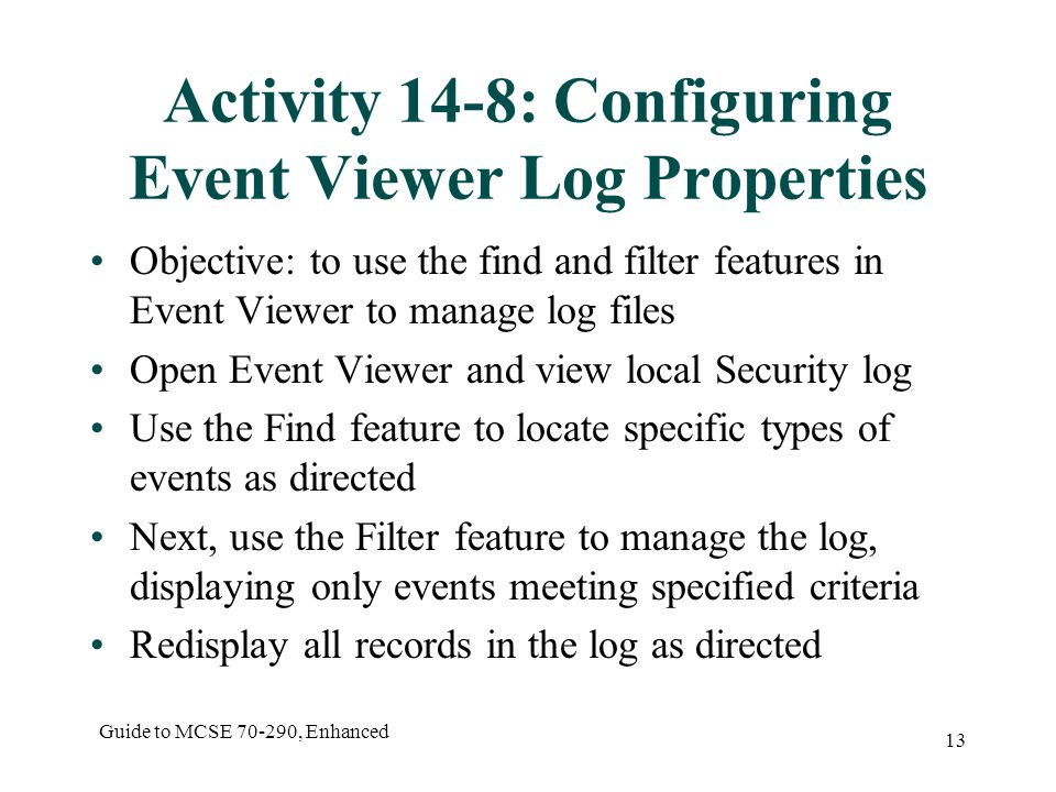 Guide to MCSE 70-290, Enhanced 13 Activity 14-8: Configuring Event Viewer Log Properties Objective: to use the find and filter features in Event Viewer to manage log files Open Event Viewer and view local Security log Use the Find feature to locate specific types of events as directed Next, use the Filter feature to manage the log, displaying only events meeting specified criteria Redisplay all records in the log as directed