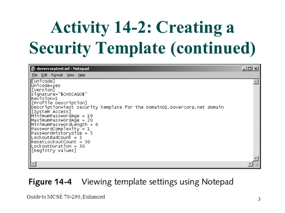 Guide to MCSE 70-290, Enhanced 4 Activity 14-3: Applying Security Template Settings to Group Policy Objects Objective: to use Group Policy to deploy security template settings Start  Administrative Tools  Active Directory Users and Computers Open the Default Domain Policy from the Properties of the domain Import the previously created template as directed Verify settings
