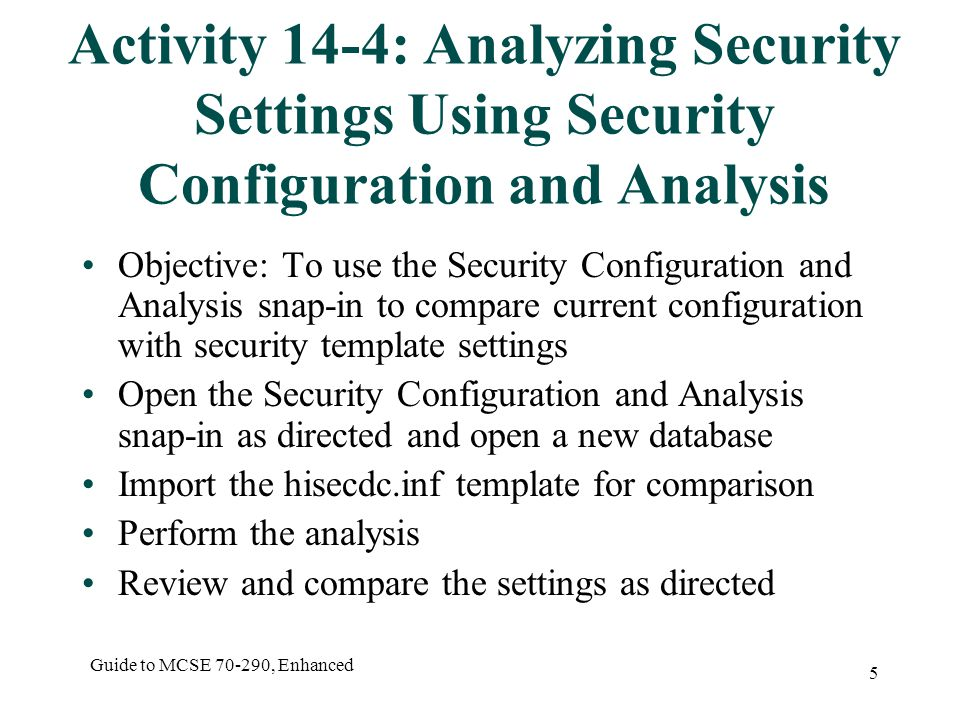 Guide to MCSE 70-290, Enhanced 5 Activity 14-4: Analyzing Security Settings Using Security Configuration and Analysis Objective: To use the Security Configuration and Analysis snap-in to compare current configuration with security template settings Open the Security Configuration and Analysis snap-in as directed and open a new database Import the hisecdc.inf template for comparison Perform the analysis Review and compare the settings as directed