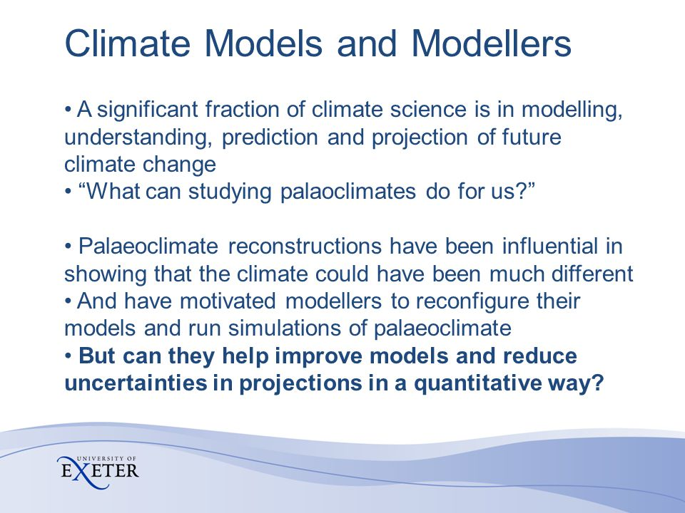 Climate Models and Modellers A significant fraction of climate science is in modelling, understanding, prediction and projection of future climate change What can studying palaoclimates do for us Palaeoclimate reconstructions have been influential in showing that the climate could have been much different And have motivated modellers to reconfigure their models and run simulations of palaeoclimate But can they help improve models and reduce uncertainties in projections in a quantitative way