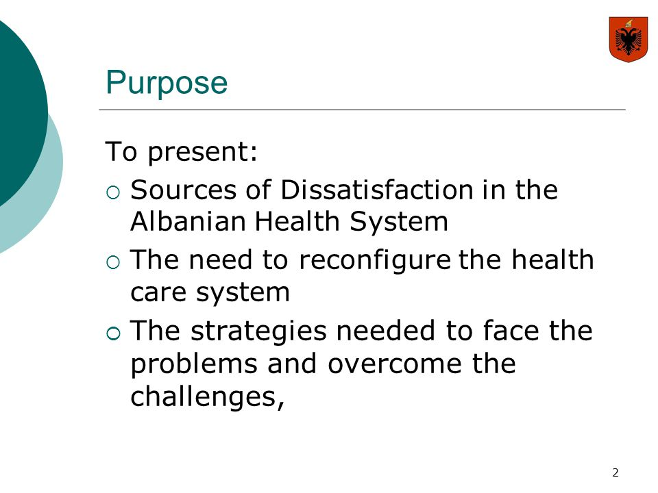2 Purpose To present:  Sources of Dissatisfaction in the Albanian Health System  The need to reconfigure the health care system  The strategies nee