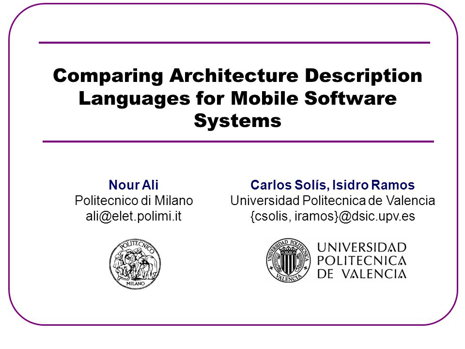 Comparing Architecture Description Languages for Mobile Software Systems Nour Ali Politecnico di Milano ali@elet.polimi.it Carlos Solís, Isidro Ramos Universidad Politecnica de Valencia {csolis, iramos}@dsic.upv.es