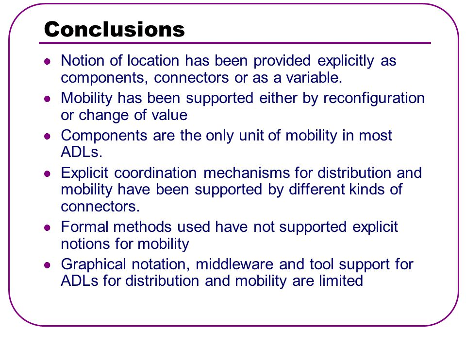 Conclusions Notion of location has been provided explicitly as components, connectors or as a variable.