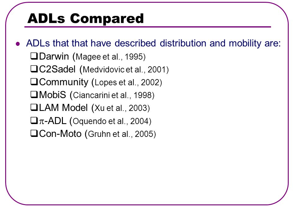 ADLs Compared ADLs that that have described distribution and mobility are:  Darwin ( Magee et al., 1995)  C2Sadel ( Medvidovic et al., 2001)  Community ( Lopes et al., 2002)  MobiS ( Ciancarini et al., 1998)  LAM Model ( Xu et al., 2003)   -ADL ( Oquendo et al., 2004)  Con-Moto ( Gruhn et al., 2005)