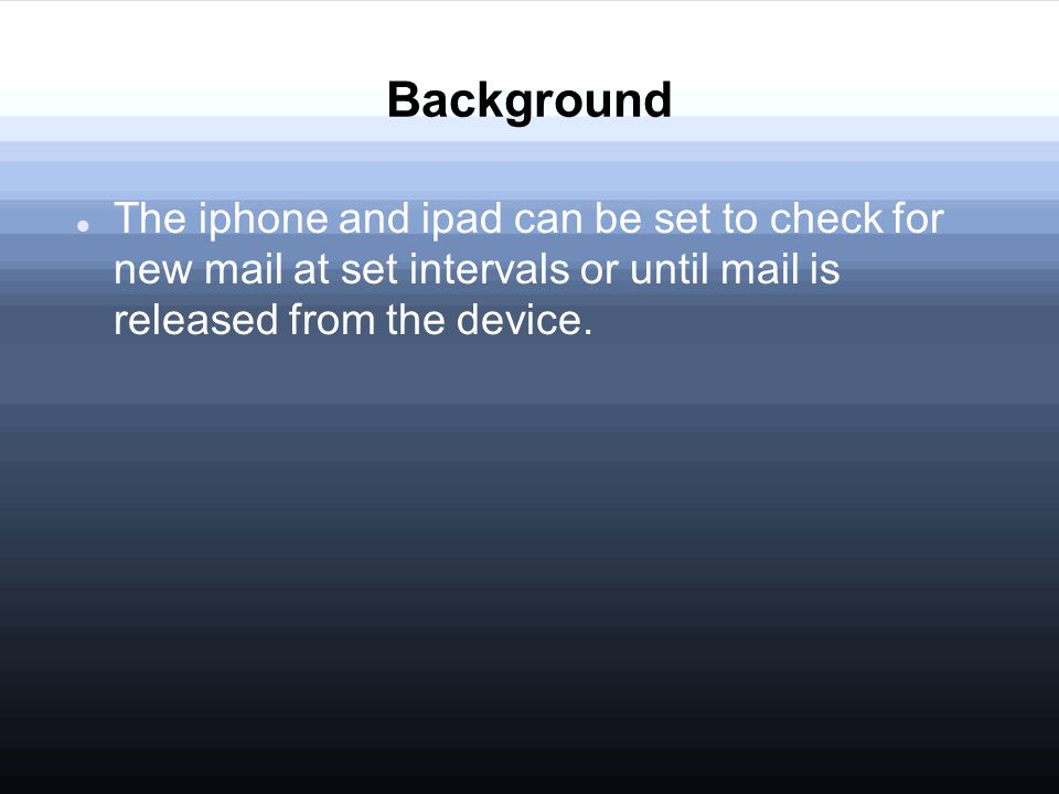 Background The iphone and ipad can be set to check for new mail at set intervals or until mail is released from the device.