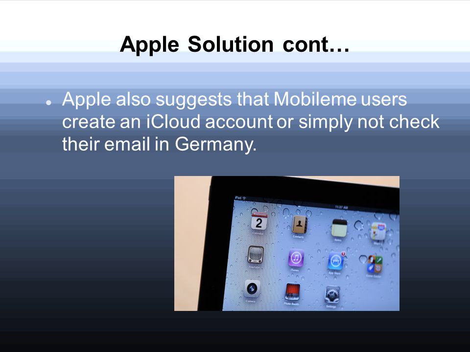 Apple Solution cont… Apple also suggests that Mobileme users create an iCloud account or simply not check their email in Germany.