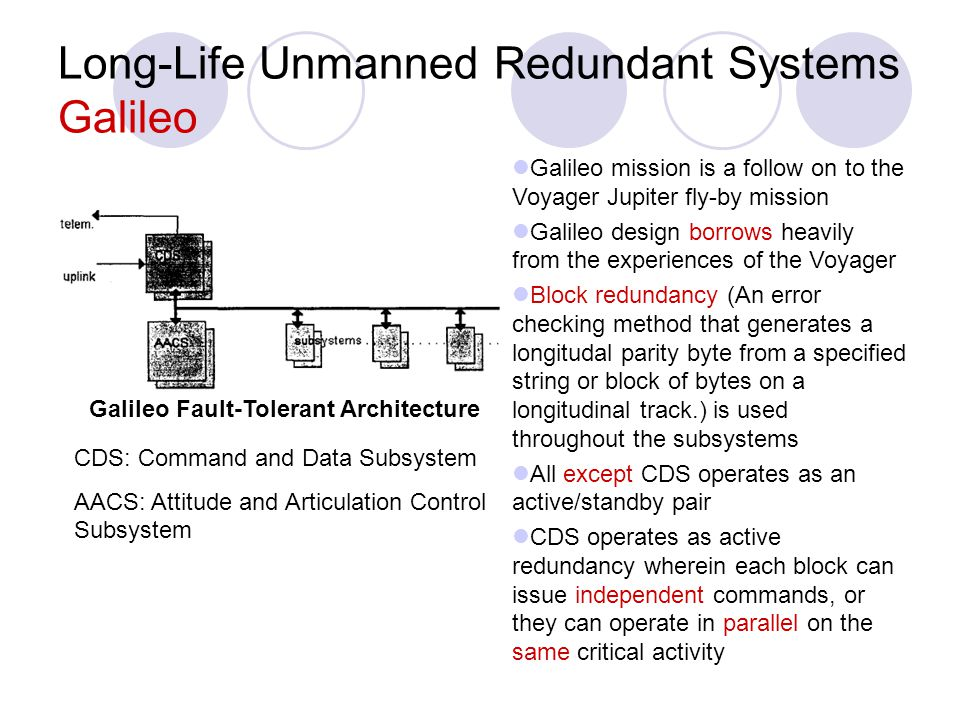 Long-Life Unmanned Redundant Systems Galileo Galileo mission is a follow on to the Voyager Jupiter fly-by mission Galileo design borrows heavily from
