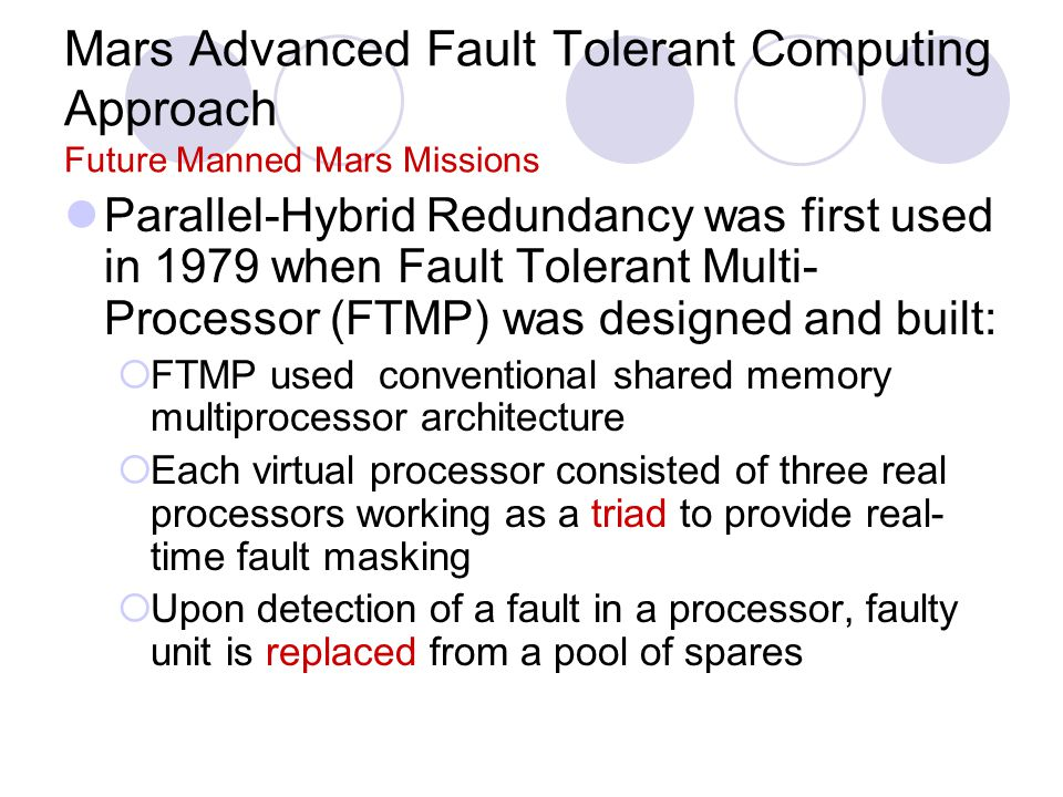 Mars Advanced Fault Tolerant Computing Approach Future Manned Mars Missions Parallel-Hybrid Redundancy was first used in 1979 when Fault Tolerant Multi- Processor (FTMP) was designed and built:  FTMP used conventional shared memory multiprocessor architecture  Each virtual processor consisted of three real processors working as a triad to provide real- time fault masking  Upon detection of a fault in a processor, faulty unit is replaced from a pool of spares