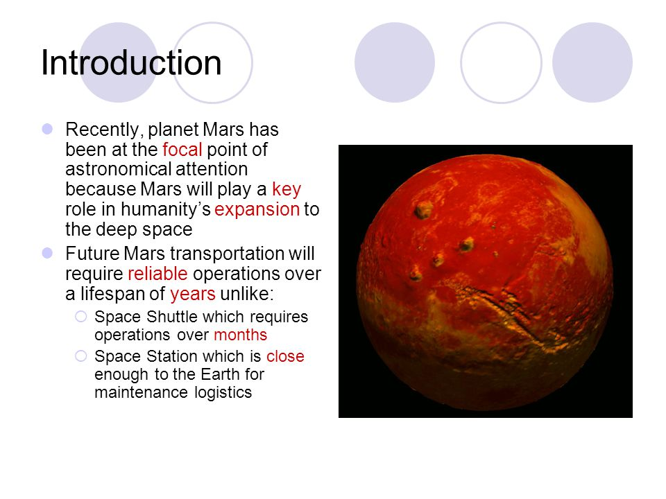 Introduction Recently, planet Mars has been at the focal point of astronomical attention because Mars will play a key role in humanity's expansion to the deep space Future Mars transportation will require reliable operations over a lifespan of years unlike:  Space Shuttle which requires operations over months  Space Station which is close enough to the Earth for maintenance logistics