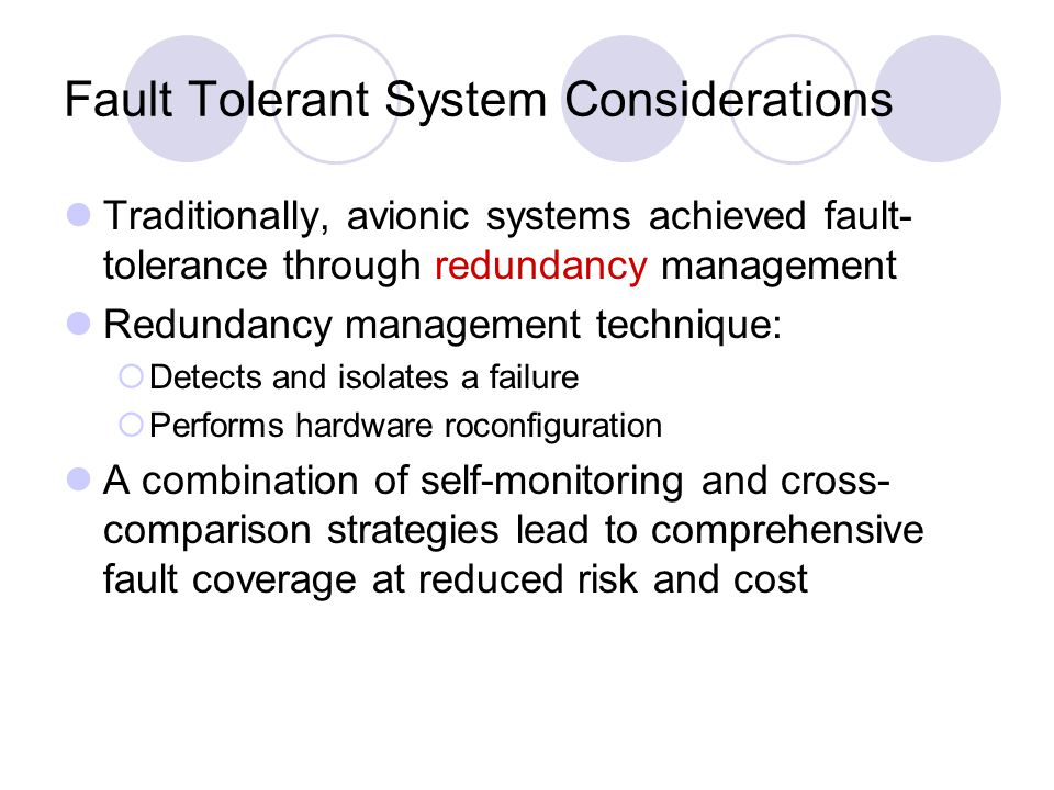 Fault Tolerant System Considerations Traditionally, avionic systems achieved fault- tolerance through redundancy management Redundancy management technique:  Detects and isolates a failure  Performs hardware roconfiguration A combination of self-monitoring and cross- comparison strategies lead to comprehensive fault coverage at reduced risk and cost