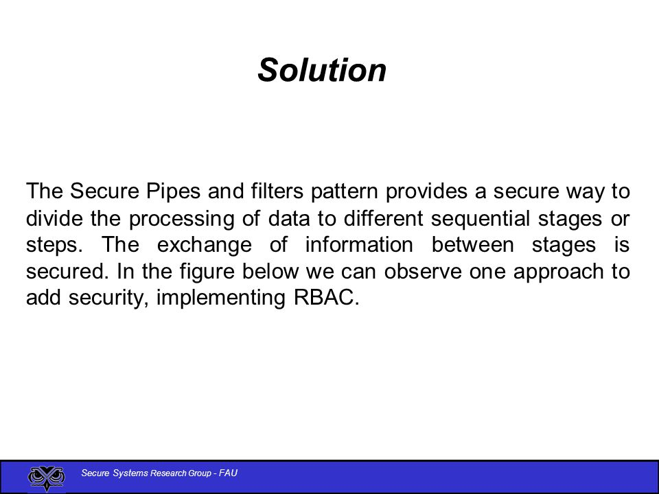 Secure Systems Research Group - FAU Solution Class Diagram op1 op2 Filter i op1 op2 Right op1 Right op1 op2 op3 Filter j op1 op2 Right Pipeline i configure Right Authentication Information « role » Role2 « role » Role1 « role » Role4 check 1 1 Authentication Information check 1 1 « role » Role3