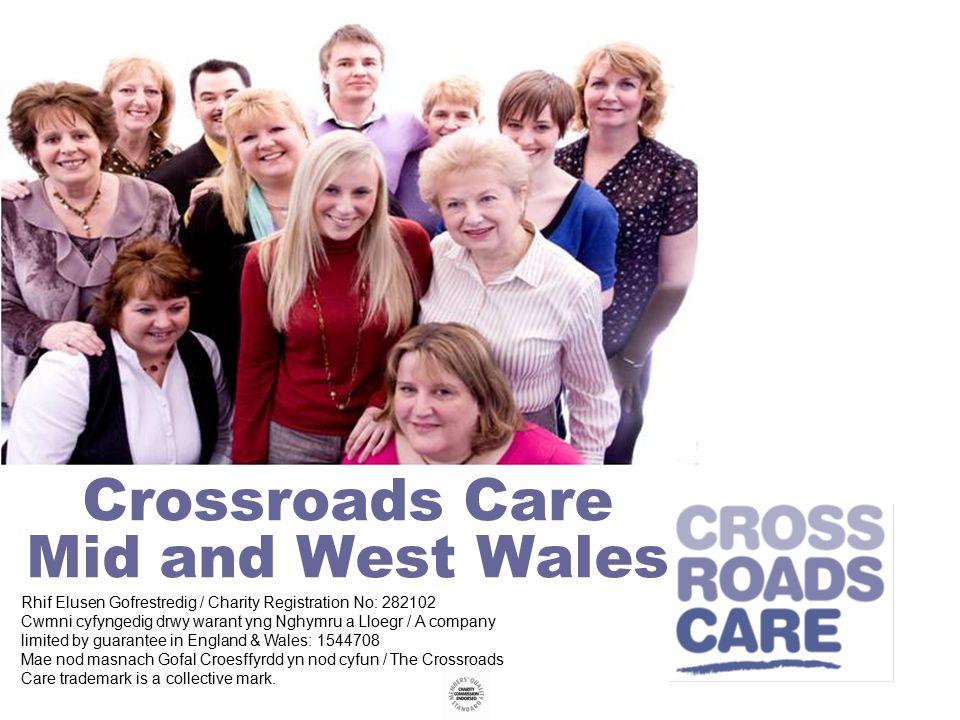 Crossroads Care Mid and West Wales Rhif Elusen Gofrestredig / Charity Registration No: 282102 Cwmni cyfyngedig drwy warant yng Nghymru a Lloegr / A company limited by guarantee in England & Wales: 1544708 Mae nod masnach Gofal Croesffyrdd yn nod cyfun / The Crossroads Care trademark is a collective mark.