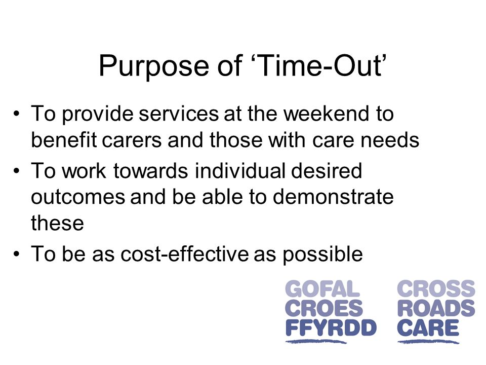Purpose of 'Time-Out' To provide services at the weekend to benefit carers and those with care needs To work towards individual desired outcomes and be able to demonstrate these To be as cost-effective as possible
