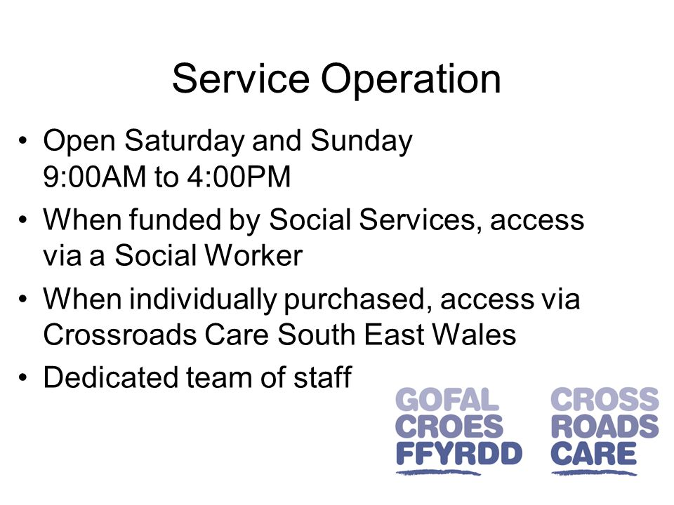 Service Operation Open Saturday and Sunday 9:00AM to 4:00PM When funded by Social Services, access via a Social Worker When individually purchased, access via Crossroads Care South East Wales Dedicated team of staff
