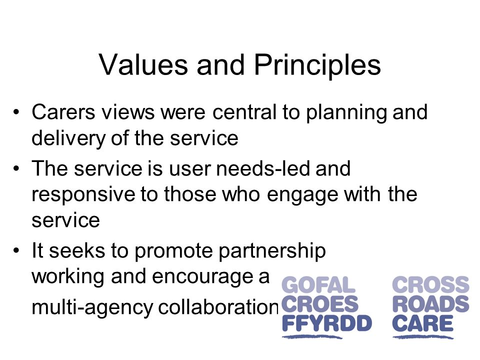Values and Principles Carers views were central to planning and delivery of the service The service is user needs-led and responsive to those who engage with the service It seeks to promote partnership working and encourage a multi-agency collaboration