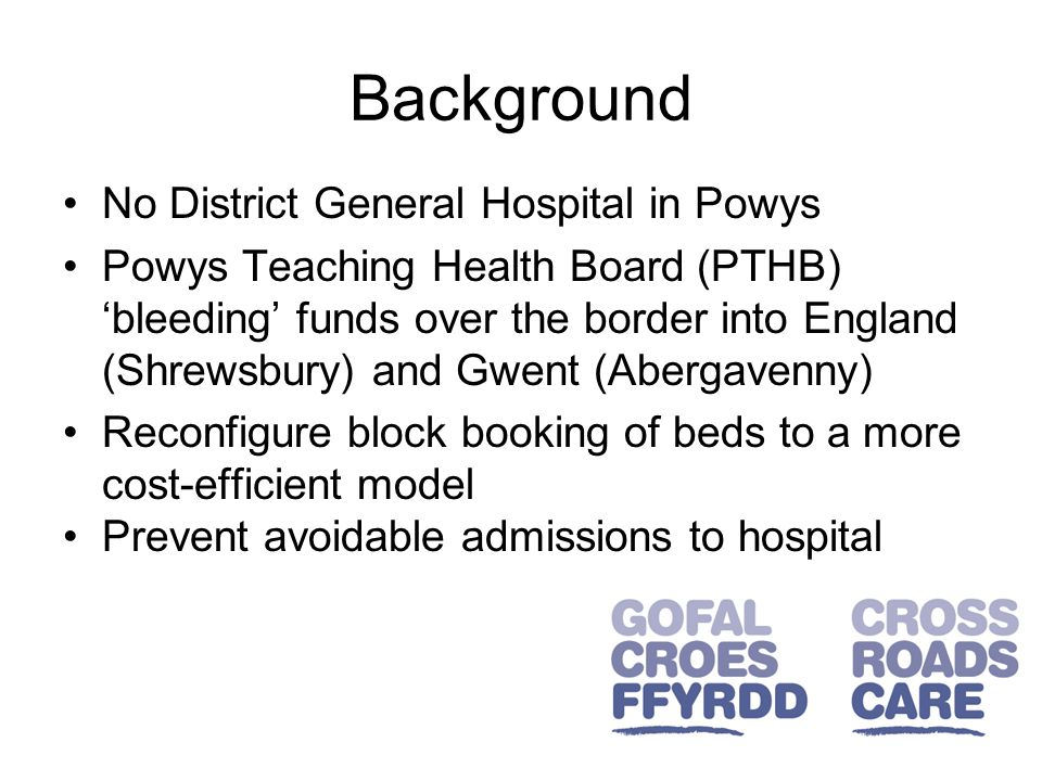 Background No District General Hospital in Powys Powys Teaching Health Board (PTHB) 'bleeding' funds over the border into England (Shrewsbury) and Gwent (Abergavenny) Reconfigure block booking of beds to a more cost-efficient model Prevent avoidable admissions to hospital