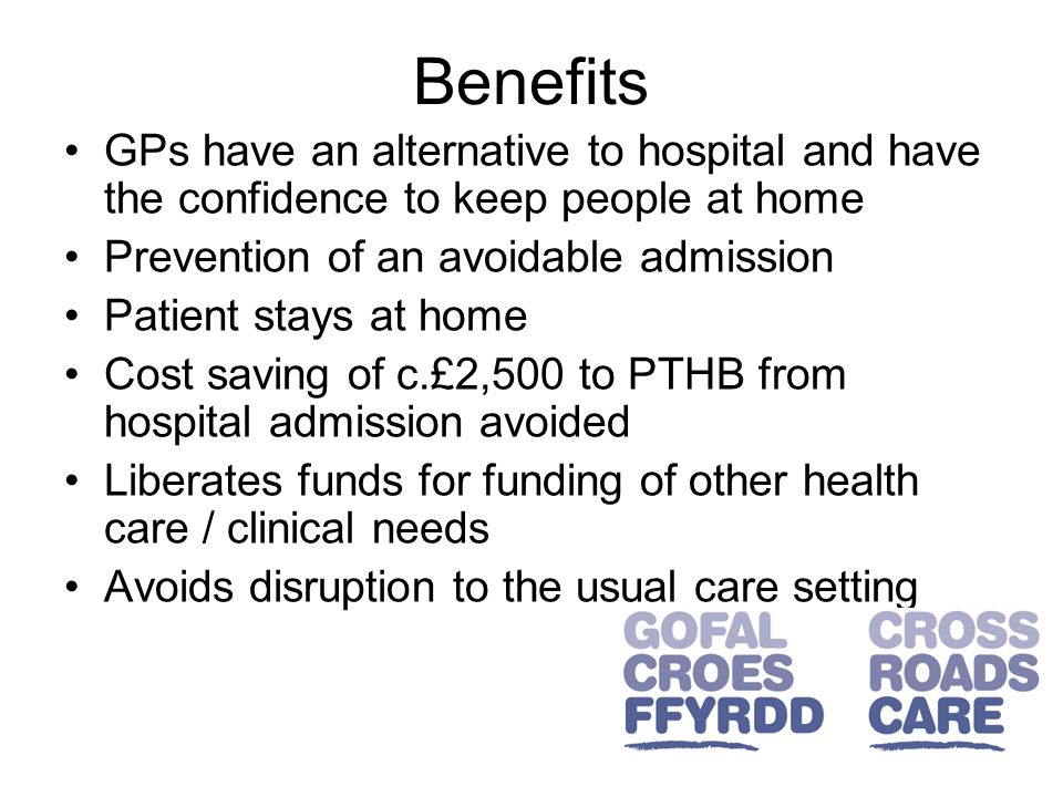 Benefits GPs have an alternative to hospital and have the confidence to keep people at home Prevention of an avoidable admission Patient stays at home Cost saving of c.£2,500 to PTHB from hospital admission avoided Liberates funds for funding of other health care / clinical needs Avoids disruption to the usual care setting