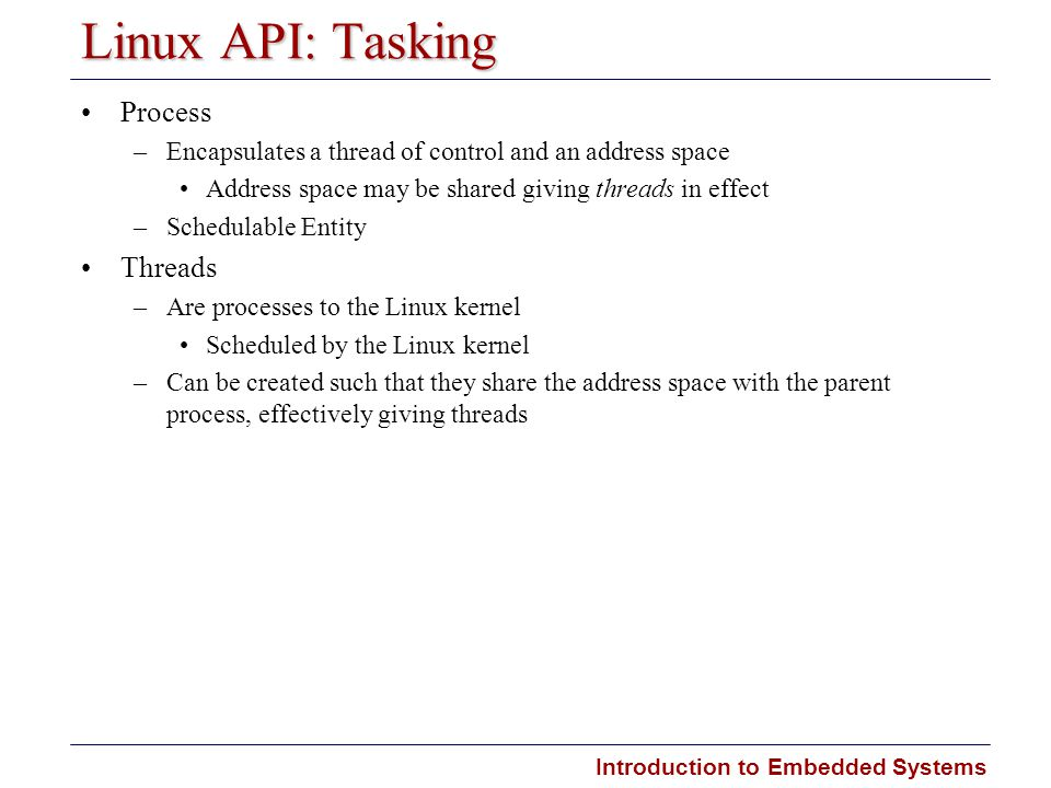 Introduction to Embedded Systems Carnegie Mellon Linux API: Tasking Process –Encapsulates a thread of control and an address space Address space may b