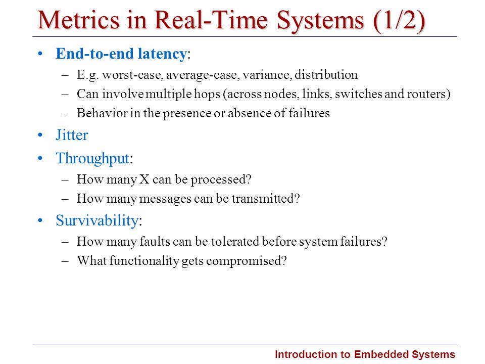 Introduction to Embedded Systems Carnegie Mellon Metrics in Real-Time Systems (1/2) End-to-end latency: –E.g. worst-case, average-case, variance, dist