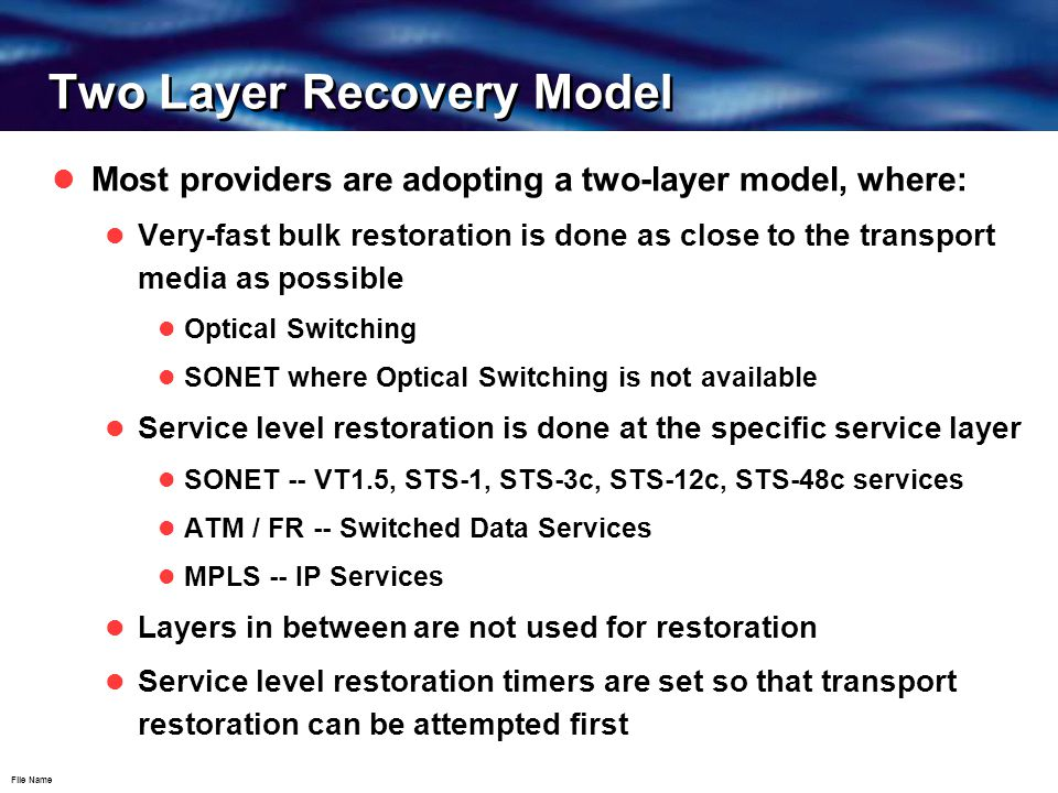 File Name Two Layer Recovery Model Most providers are adopting a two-layer model, where: Very-fast bulk restoration is done as close to the transport media as possible Optical Switching SONET where Optical Switching is not available Service level restoration is done at the specific service layer SONET -- VT1.5, STS-1, STS-3c, STS-12c, STS-48c services ATM / FR -- Switched Data Services MPLS -- IP Services Layers in between are not used for restoration Service level restoration timers are set so that transport restoration can be attempted first
