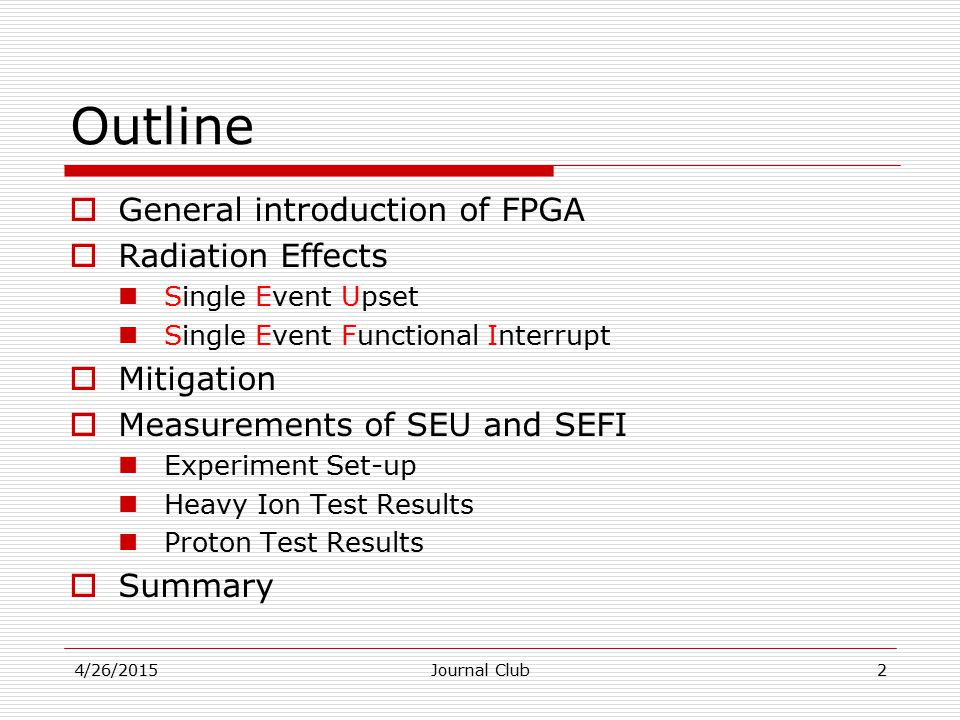 Outline  General introduction of FPGA  Radiation Effects Single Event Upset Single Event Functional Interrupt  Mitigation  Measurements of SEU and SEFI Experiment Set-up Heavy Ion Test Results Proton Test Results  Summary 2Journal Club4/26/2015