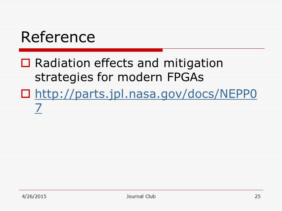 Reference  Radiation effects and mitigation strategies for modern FPGAs  http://parts.jpl.nasa.gov/docs/NEPP0 7 http://parts.jpl.nasa.gov/docs/NEPP0 7 4/26/2015Journal Club25