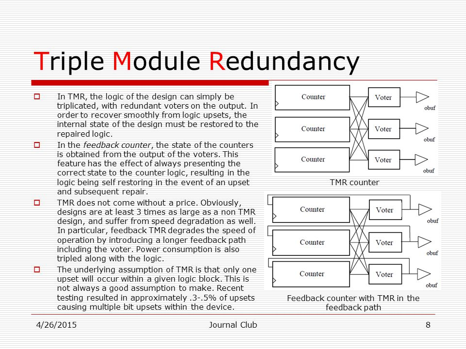 Triple Module Redundancy  In TMR, the logic of the design can simply be triplicated, with redundant voters on the output.