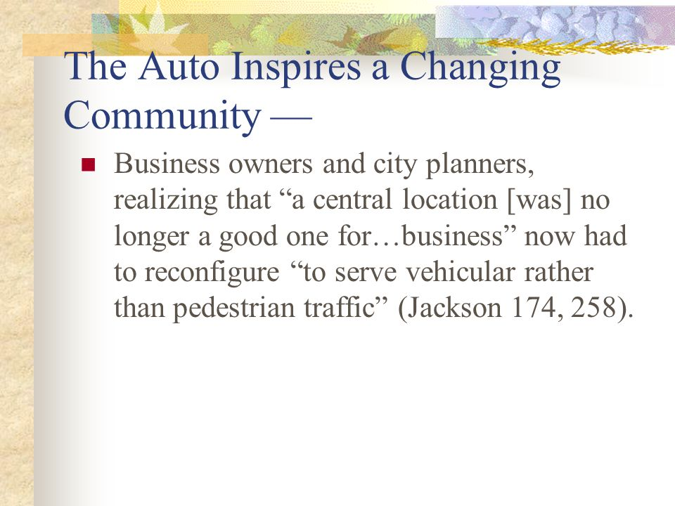 The Auto Inspires a Changing Community — Business owners and city planners, realizing that a central location [was] no longer a good one for…business now had to reconfigure to serve vehicular rather than pedestrian traffic (Jackson 174, 258).