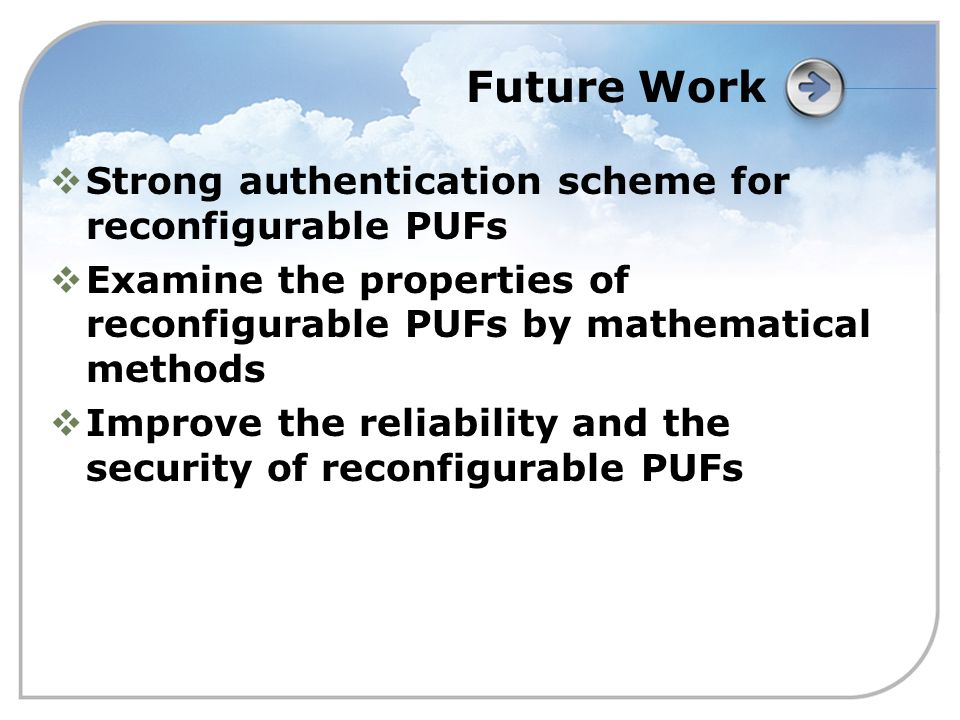 Future Work  Strong authentication scheme for reconfigurable PUFs  Examine the properties of reconfigurable PUFs by mathematical methods  Improve the reliability and the security of reconfigurable PUFs