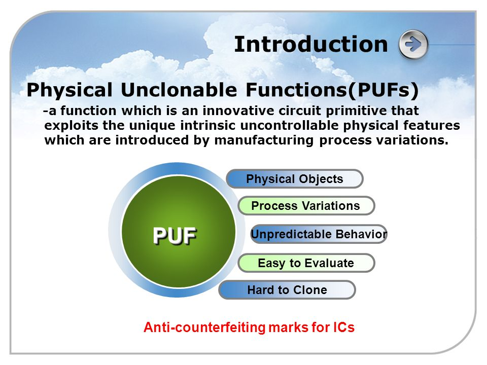 Introduction Physical Unclonable Functions(PUFs) -a function which is an innovative circuit primitive that exploits the unique intrinsic uncontrollable physical features which are introduced by manufacturing process variations.
