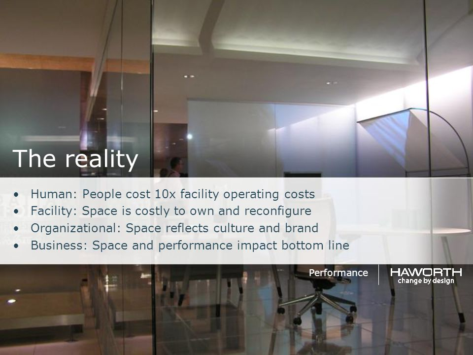 The reality Human: People cost 10x facility operating costs Facility: Space is costly to own and reconfigure Organizational: Space reflects culture an