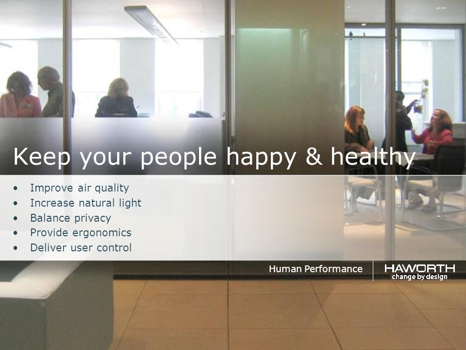 Keep your people happy & healthy Improve air quality Increase natural light Balance privacy Provide ergonomics Deliver user control Human Performance