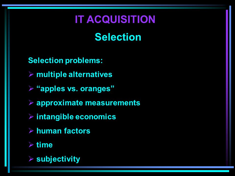 Selection Selection problems:  multiple alternatives  apples vs.