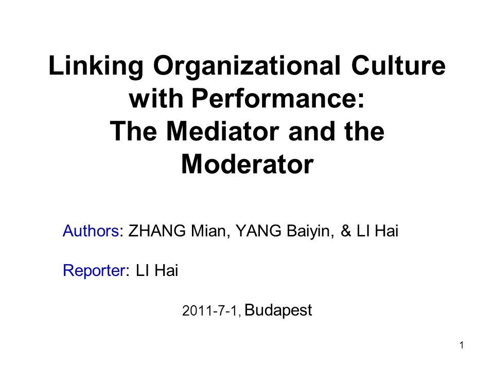 1 Linking Organizational Culture with Performance: The Mediator and the Moderator Authors: ZHANG Mian, YANG Baiyin, & LI Hai Reporter: LI Hai 2011-7-1, Budapest